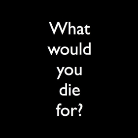 What would you die for?